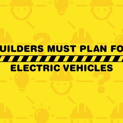 Builders: Start planning for EVs